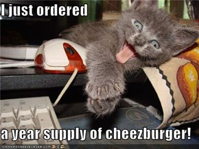 I just ordered  a year supply of cheezburger!