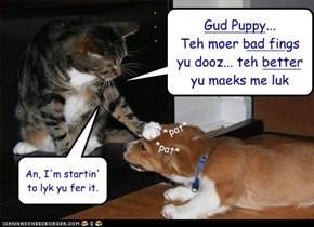 Gud Puppy...  Teh moer bad fings yu dooz... teh better yu maeks me luk
