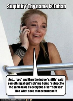 Stupidity; thy name is Lohan