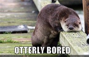 OTTERLY BORED