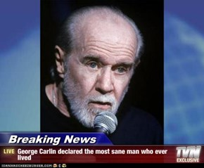 Breaking News - George Carlin declared the most sane man who ever lived