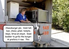 Cheezburger plz.  Hold teh bun, cheez, pikel, tomato, mayo, letus an onyun.  Doan bodder to grillz the burger.  Ai preferz it raw.  Thx.