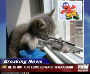 Breaking News - HE IS OUT FOR ELMO BEWARE WWAAHAHA