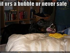if urs a bubble ur never safe