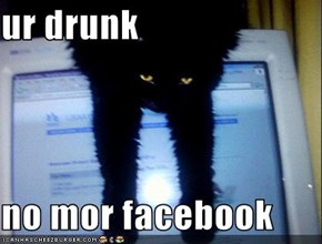ur drunk  no mor facebook