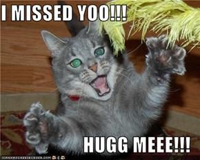 I MISSED YOO!!!  HUGG MEEE!!!