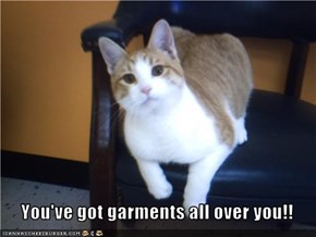You've got garments all over you!!
