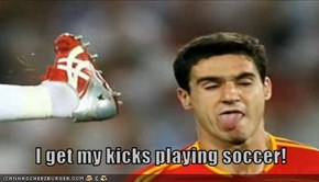 I get my kicks playing soccer!
