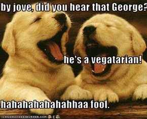 by jove, did you hear that George? he's a vegatarian! hahahahahahahhaa fool.