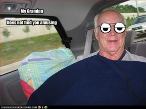 My Grandpa  Does not find you amusing