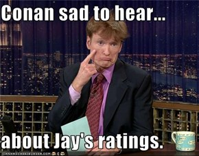 Conan sad to hear...  about Jay's ratings.