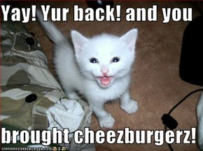 Yay! Yur back! and you  brought cheezburgerz!