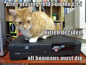 After playing zelda on the cd-i Kitteh decided, all hoomans must die