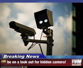 Breaking News - be on a look out for hidden camera!