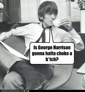 Is George Harrison gonna hafta choke a b*tch?