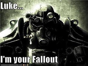 Luke...  I'm your Fallout