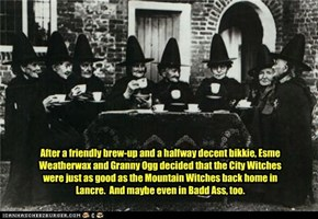After a friendly brew-up and a halfway decent bikkie, Esme Weatherwax and Granny Ogg decided that the City Witches were just as good as the Mountain Witches back home in Lancre.  And maybe even in Badd Ass, too.