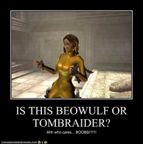 IS THIS BEOWULF OR TOMBRAIDER?