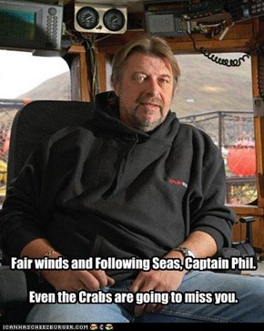 Fair winds and Following Seas, Captain Phil.  Even the Crabs are going to miss you.