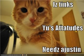 Iz tinks                                 Yu's Attatudes                                 Needz ajustin