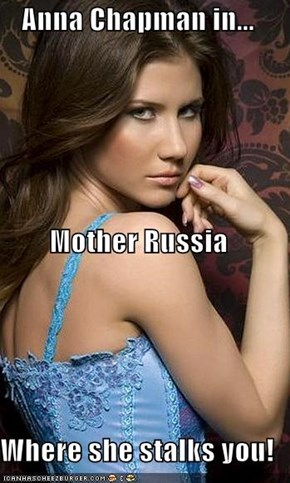 Anna Chapman in... Mother Russia Where she stalks you!