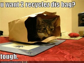 u want 2 recyclez dis bag?  tough.
