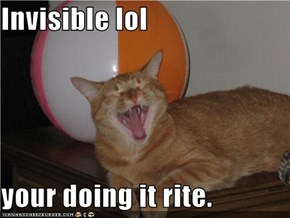 Invisible lol  your doing it rite.