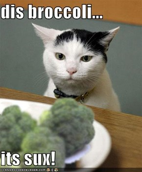 dis broccoli...  its sux!