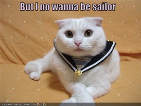 But I no wanna be sailor