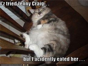 I'z tried Jenny Craig. . .  but I acidently eated her . . .