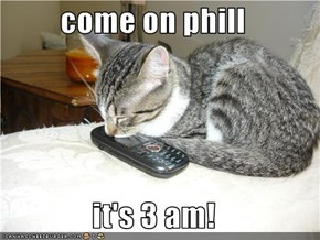come on phill  it's 3 am!