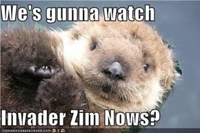 We's gunna watch  Invader Zim Nows?