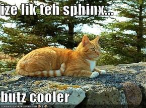 ize lik teh sphinx...  butz cooler
