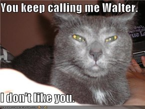 You keep calling me Walter.  I don't like you.