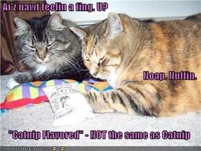 """Ai'z nawt feelin a fing. U? Noap. Nuffin.     """"Catnip Flavored"""" - NOT the same as Catnip"""