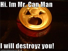 Hi. Im Mr. Can Man  I will destroyz you!