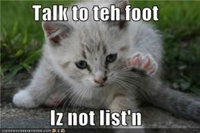 Talk to teh foot  Iz not list'n
