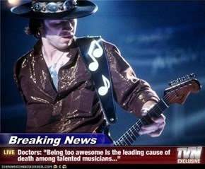 "Breaking News - Doctors: ""Being too awesome is the leading cause of death among talented musicians..."""