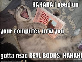 HAHAHA I peed on your computer, now you gotta read REAL BOOKS! HAHAHA