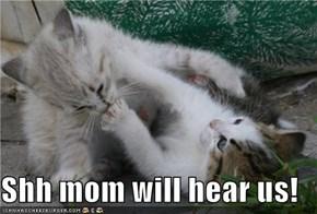 Shh mom will hear us!