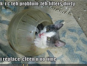k, i c teh problum, teh filters durty  i replace, cleen n no time