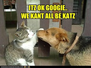 ITZ OK GOOGIE.. WE KANT ALL BE KATZ