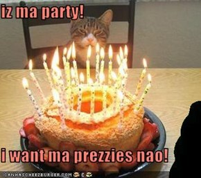 iz ma party!  i want ma prezzies nao!