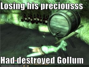 Losing his preciousss  Had destroyed Gollum