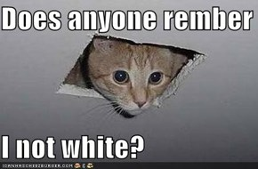 Does anyone rember  I not white?
