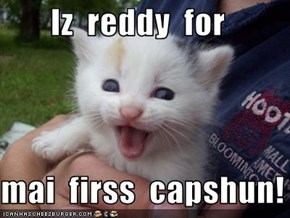 Iz  reddy  for    mai  firss  capshun!