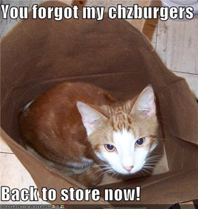 You forgot my chzburgers  Back to store now!