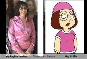my English teacher Totally Looks Like Meg Griffin