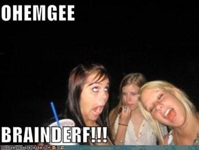 OHEMGEE  BRAINDERF!!!
