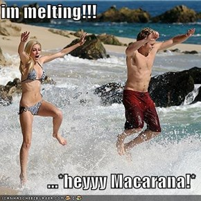 im melting!!!               ...*heyyy Macarana!*